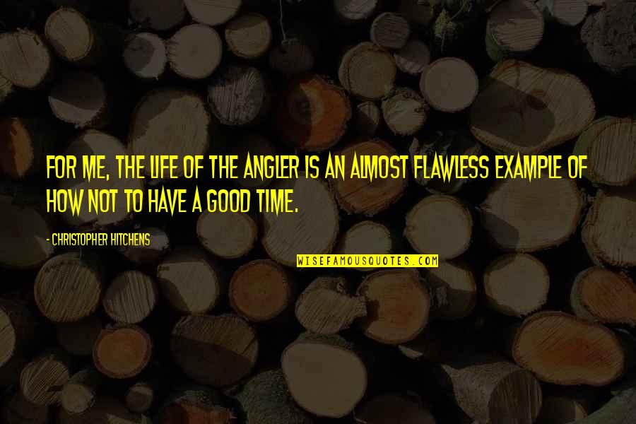 Have No Time For Me Quotes By Christopher Hitchens: For me, the life of the angler is