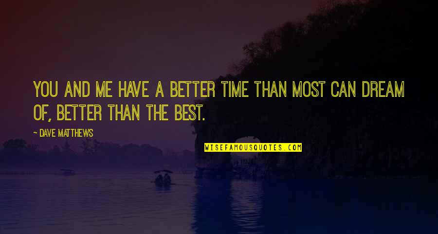 Have No Time For Me Quotes By Dave Matthews: You and me have a better time than