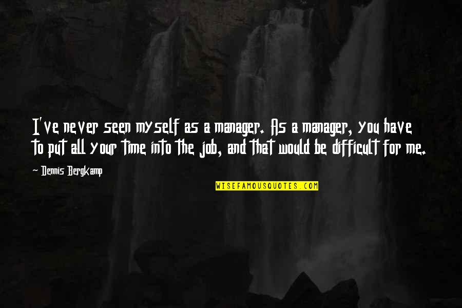 Have No Time For Me Quotes By Dennis Bergkamp: I've never seen myself as a manager. As