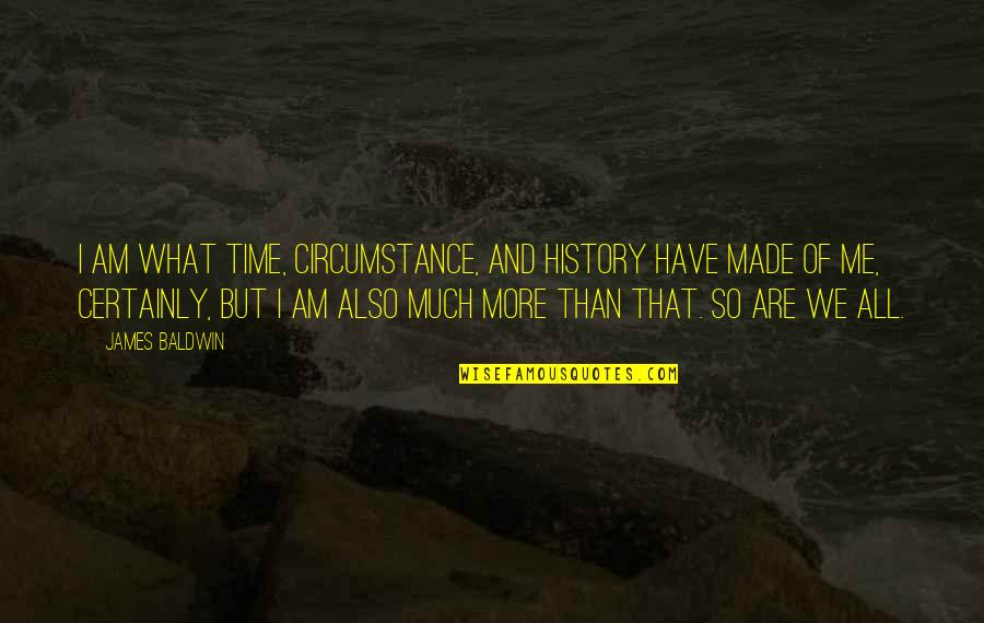 Have No Time For Me Quotes By James Baldwin: I am what time, circumstance, and history have