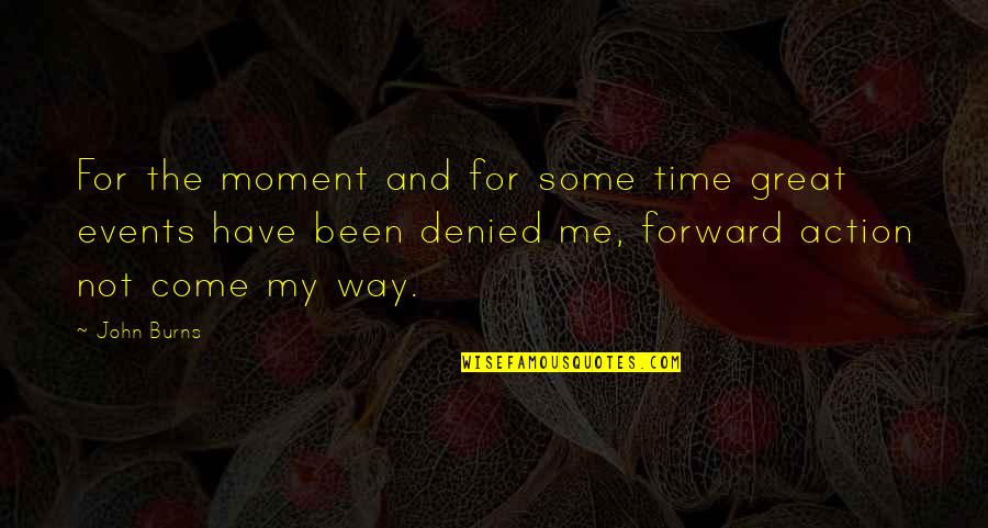 Have No Time For Me Quotes By John Burns: For the moment and for some time great