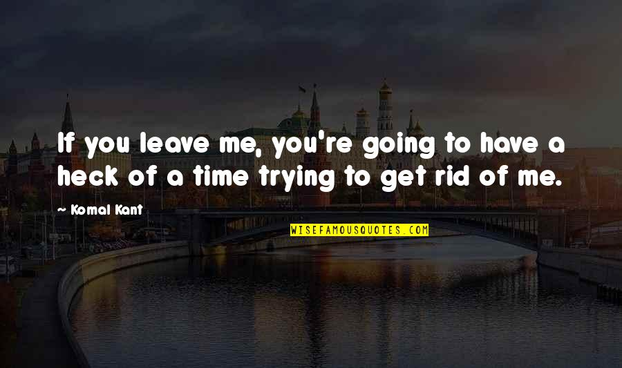 Have No Time For Me Quotes By Komal Kant: If you leave me, you're going to have