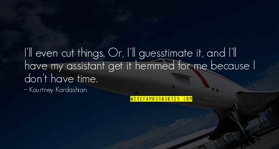 Have No Time For Me Quotes By Kourtney Kardashian: I'll even cut things. Or, I'll guesstimate it,