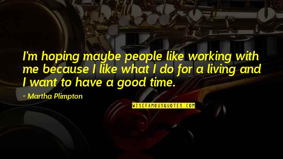 Have No Time For Me Quotes By Martha Plimpton: I'm hoping maybe people like working with me