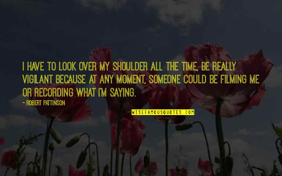 Have No Time For Me Quotes By Robert Pattinson: I have to look over my shoulder all
