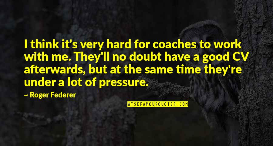 Have No Time For Me Quotes By Roger Federer: I think it's very hard for coaches to