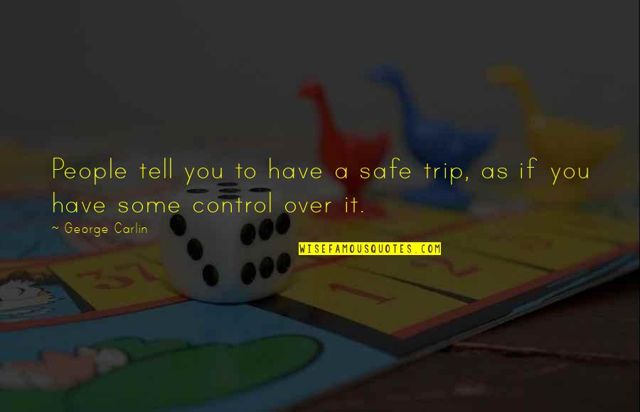 Have Safe Trip Quotes By George Carlin: People tell you to have a safe trip,