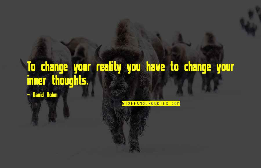 Have Your Own Thoughts Quotes By David Bohm: To change your reality you have to change