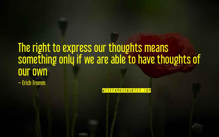 Have Your Own Thoughts Quotes By Erich Fromm: The right to express our thoughts means something