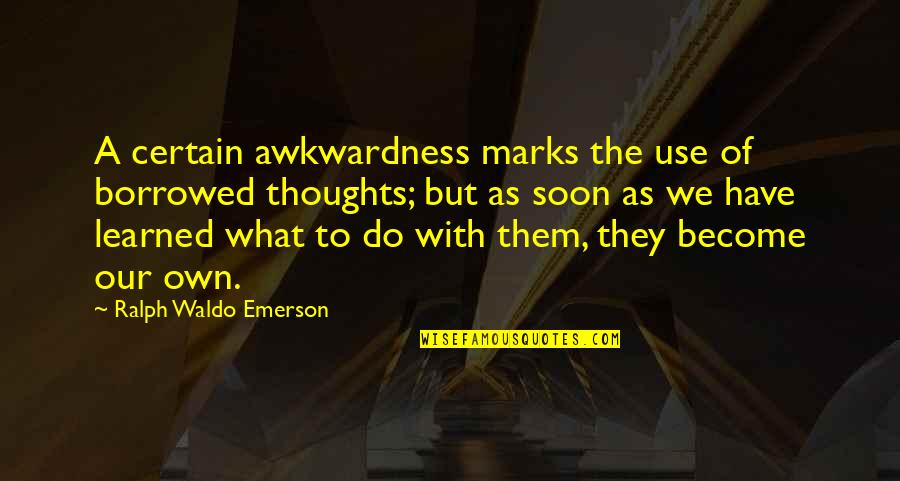 Have Your Own Thoughts Quotes By Ralph Waldo Emerson: A certain awkwardness marks the use of borrowed