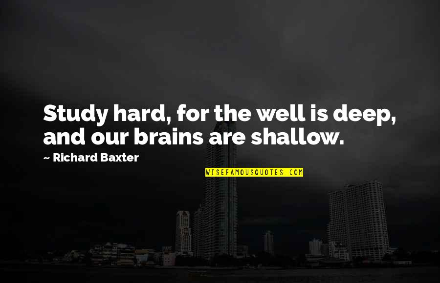 Haved Quotes By Richard Baxter: Study hard, for the well is deep, and