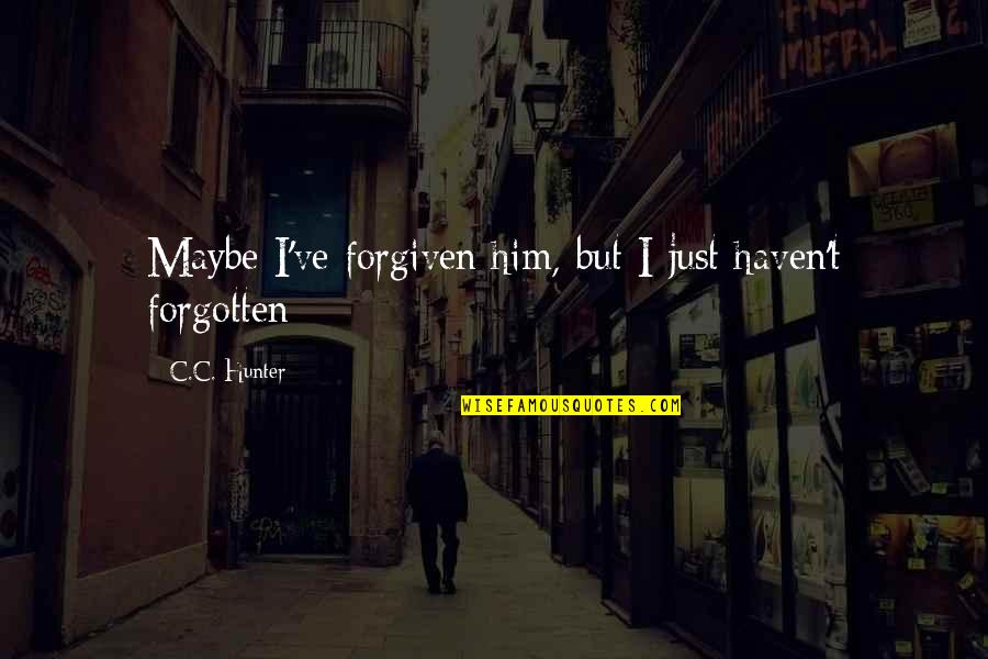 Haven't Forgotten You Quotes By C.C. Hunter: Maybe I've forgiven him, but I just haven't