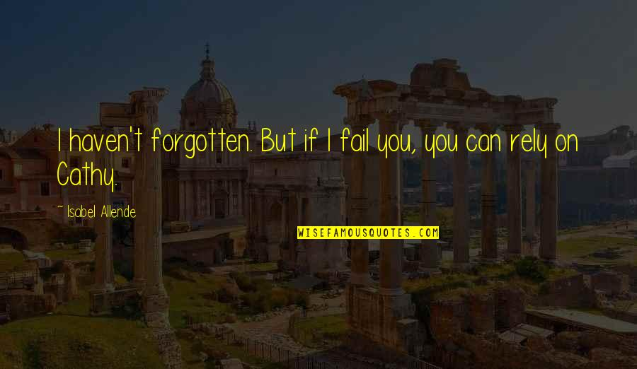 Haven't Forgotten You Quotes By Isabel Allende: I haven't forgotten. But if I fail you,