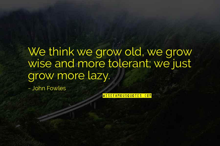 Haven't Forgotten You Quotes By John Fowles: We think we grow old, we grow wise