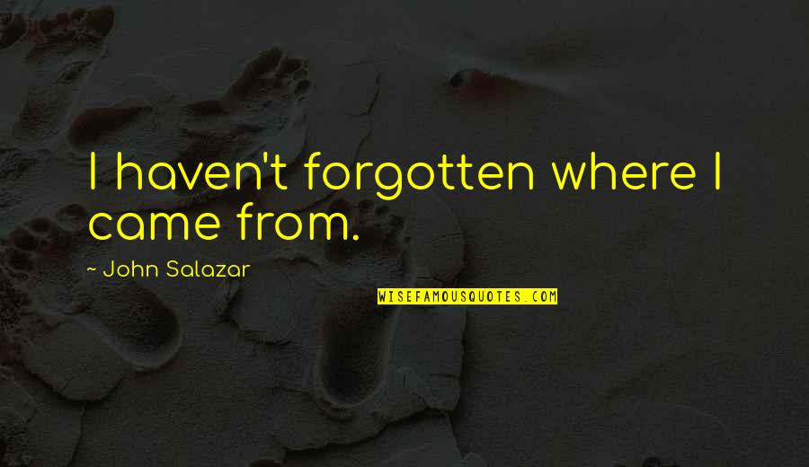 Haven't Forgotten You Quotes By John Salazar: I haven't forgotten where I came from.
