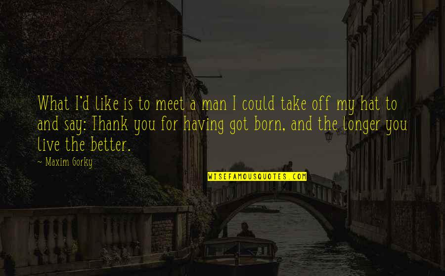 Haven't Forgotten You Quotes By Maxim Gorky: What I'd like is to meet a man