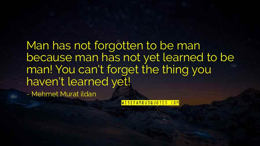 Haven't Forgotten You Quotes By Mehmet Murat Ildan: Man has not forgotten to be man because