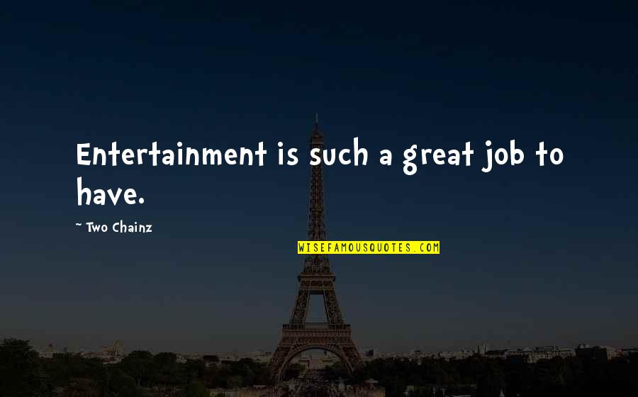 Haven't Forgotten You Quotes By Two Chainz: Entertainment is such a great job to have.