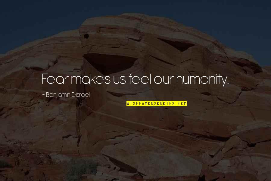 Having A Babyface Quotes By Benjamin Disraeli: Fear makes us feel our humanity.