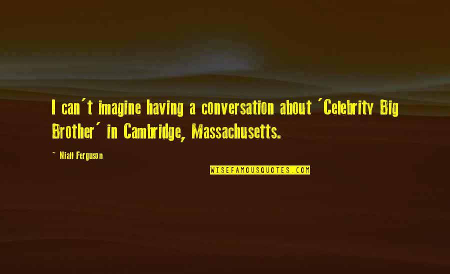 Having A Brother Quotes By Niall Ferguson: I can't imagine having a conversation about 'Celebrity