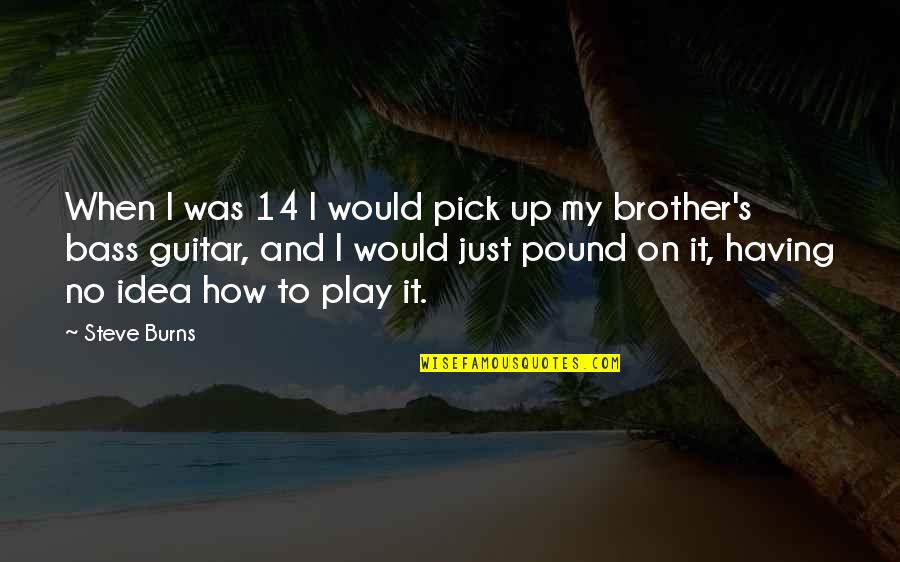 Having A Brother Quotes By Steve Burns: When I was 14 I would pick up