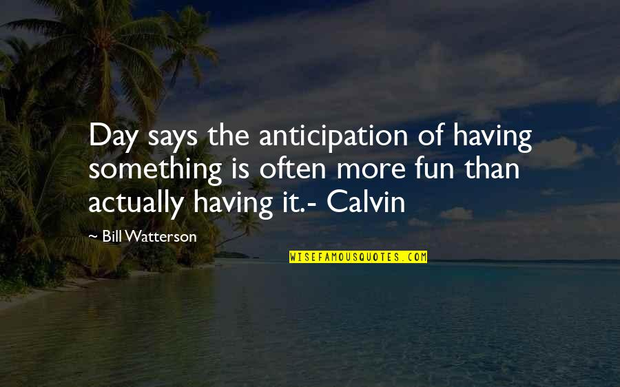 Having A Day Off Quotes By Bill Watterson: Day says the anticipation of having something is