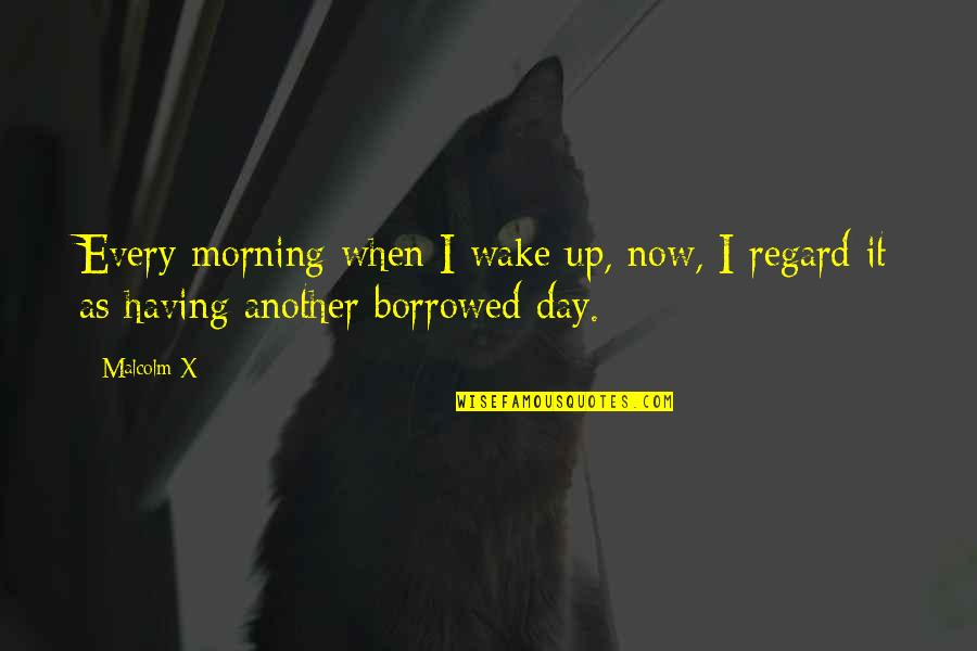 Having A Day Off Quotes By Malcolm X: Every morning when I wake up, now, I