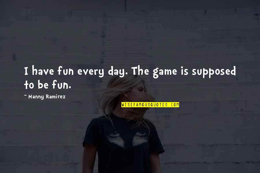 Having A Day Off Quotes By Manny Ramirez: I have fun every day. The game is