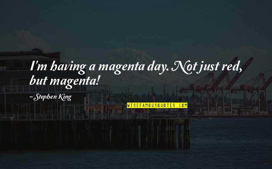 Having A Day Off Quotes By Stephen King: I'm having a magenta day. Not just red,