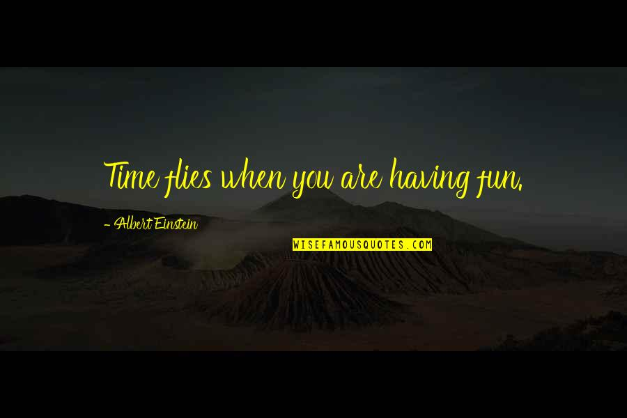 Having A Fun Time Quotes By Albert Einstein: Time flies when you are having fun.