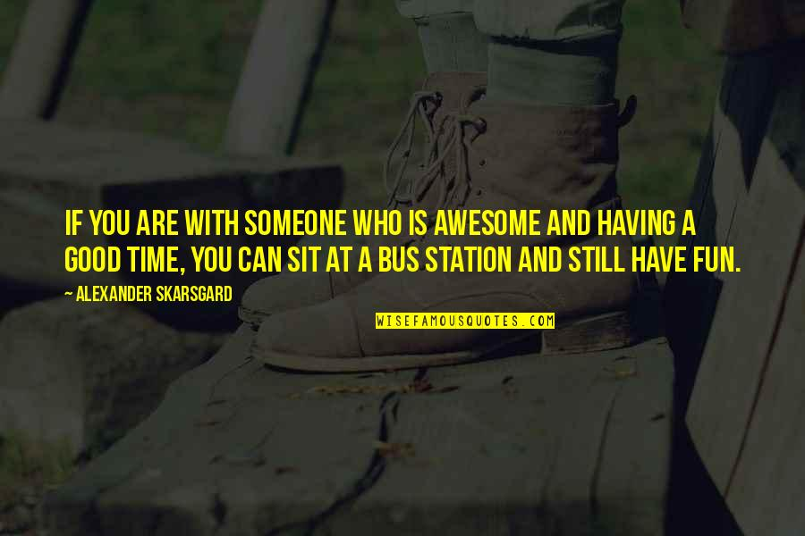 Having A Fun Time Quotes By Alexander Skarsgard: If you are with someone who is awesome