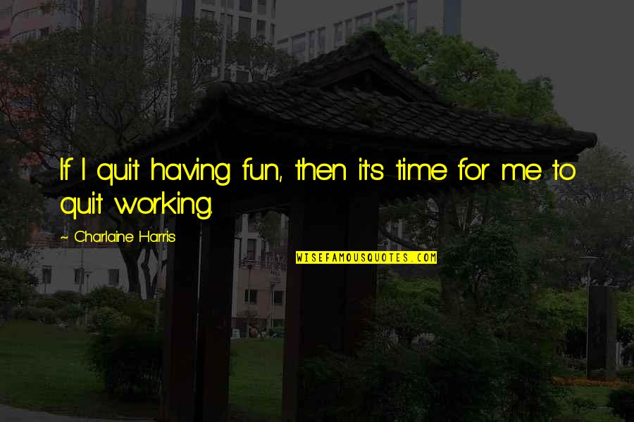 Having A Fun Time Quotes By Charlaine Harris: If I quit having fun, then it's time
