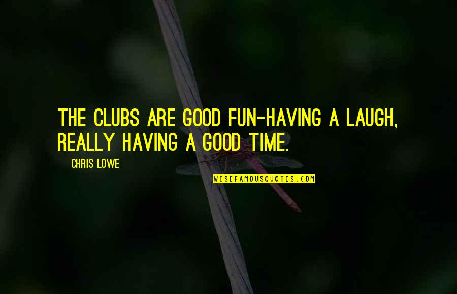 Having A Fun Time Quotes By Chris Lowe: The clubs are good fun-having a laugh, really