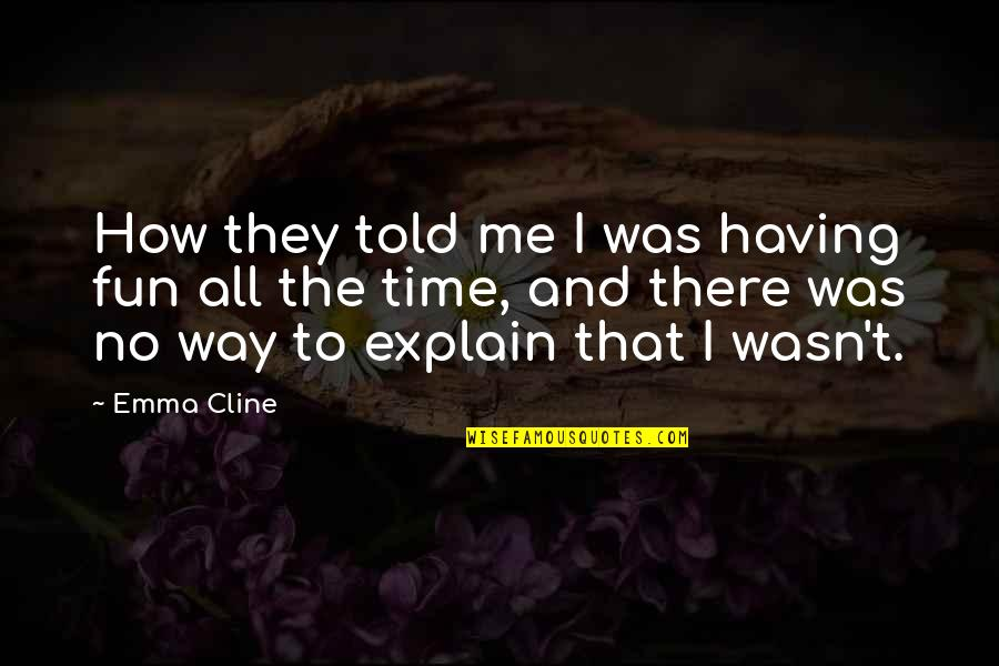 Having A Fun Time Quotes By Emma Cline: How they told me I was having fun