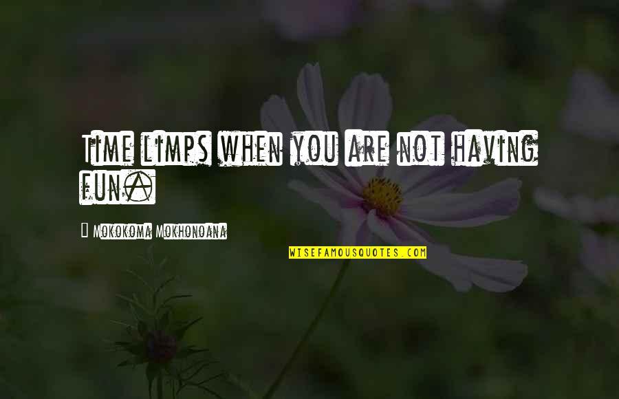 Having A Fun Time Quotes By Mokokoma Mokhonoana: Time limps when you are not having fun.