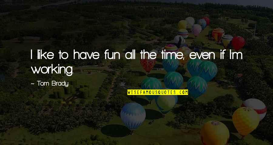 Having A Fun Time Quotes By Tom Brady: I like to have fun all the time,