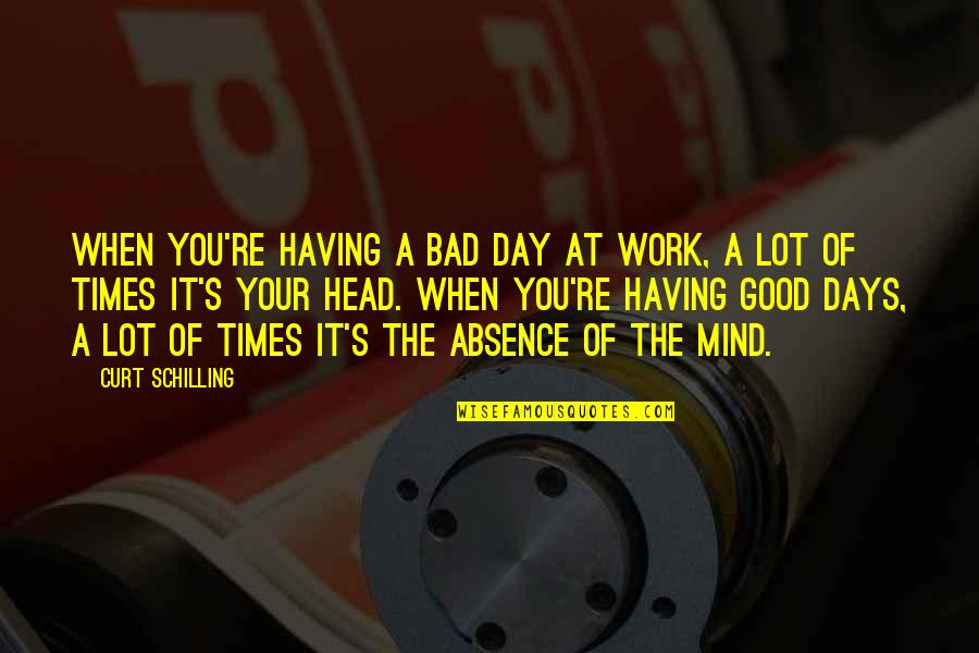 Having A Good Work Day Quotes By Curt Schilling: When you're having a bad day at work,