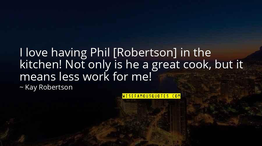 Having A Great Love Quotes By Kay Robertson: I love having Phil [Robertson] in the kitchen!