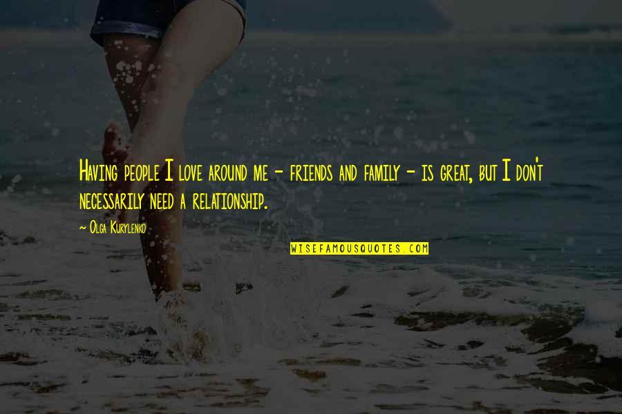 Having A Great Love Quotes By Olga Kurylenko: Having people I love around me - friends