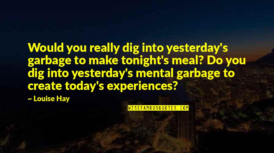 Having A Loud Voice Quotes By Louise Hay: Would you really dig into yesterday's garbage to