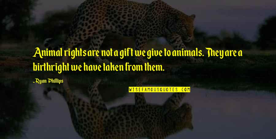 Having A Loud Voice Quotes By Ryan Phillips: Animal rights are not a gift we give