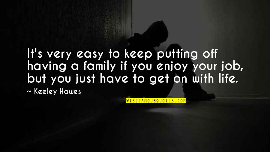 Having An Easy Life Quotes By Keeley Hawes: It's very easy to keep putting off having