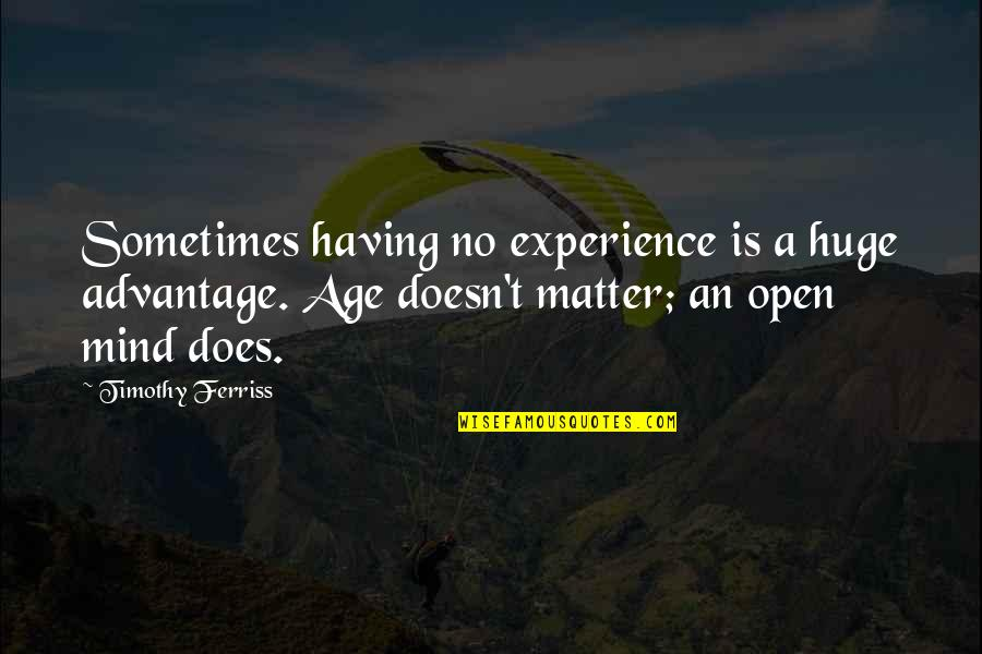 Having An Open Mind Quotes By Timothy Ferriss: Sometimes having no experience is a huge advantage.