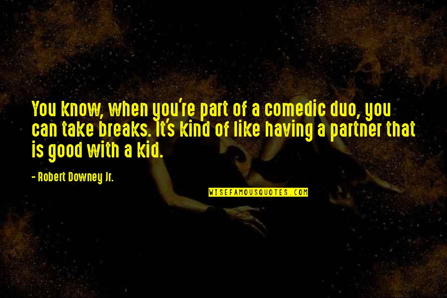 Having Breaks Quotes By Robert Downey Jr.: You know, when you're part of a comedic