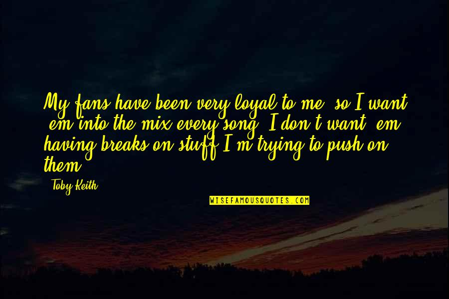 Having Breaks Quotes By Toby Keith: My fans have been very loyal to me,