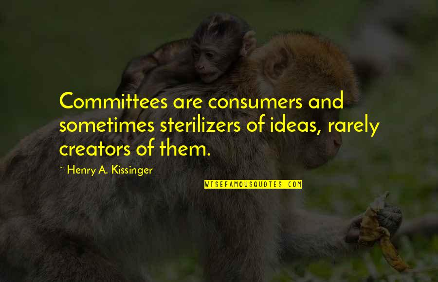 Having Found Your Soulmate Quotes By Henry A. Kissinger: Committees are consumers and sometimes sterilizers of ideas,