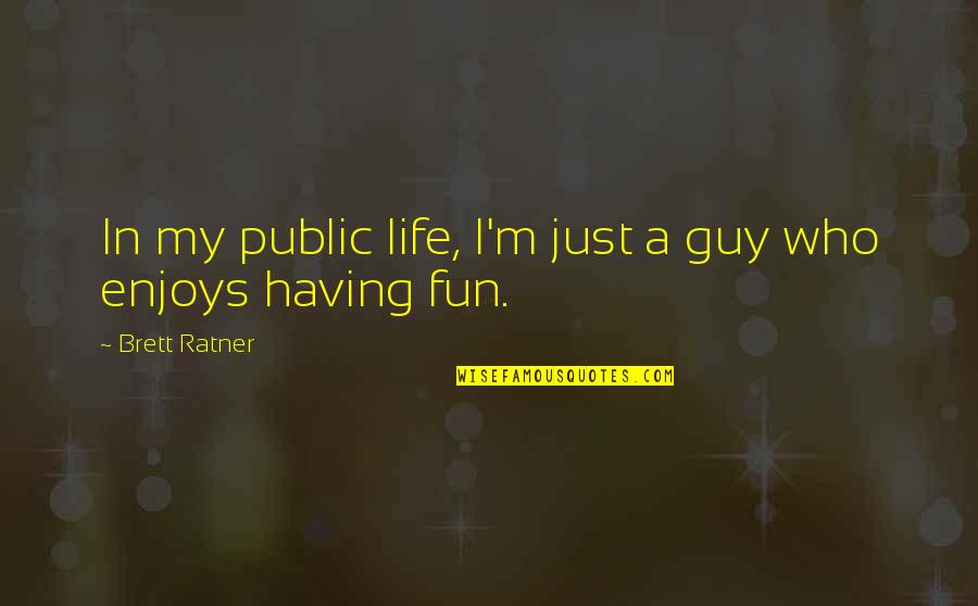 Having Fun In Life Quotes By Brett Ratner: In my public life, I'm just a guy