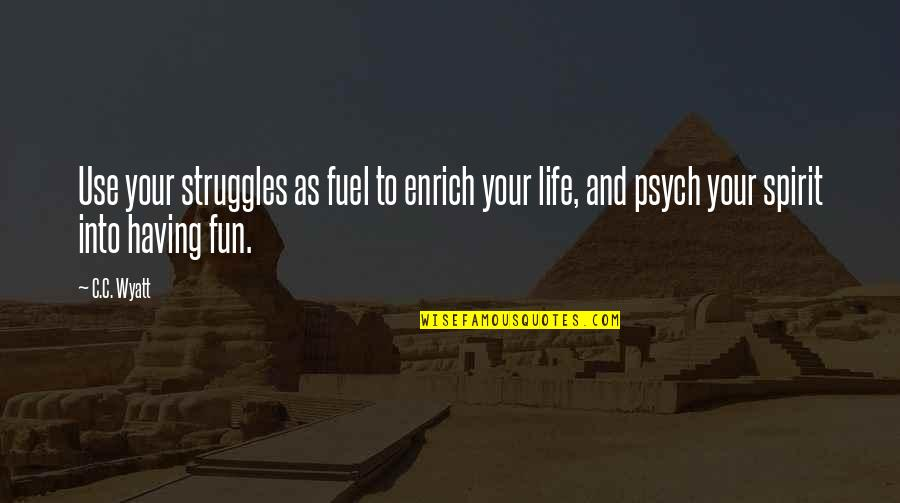 Having Fun In Life Quotes By C.C. Wyatt: Use your struggles as fuel to enrich your