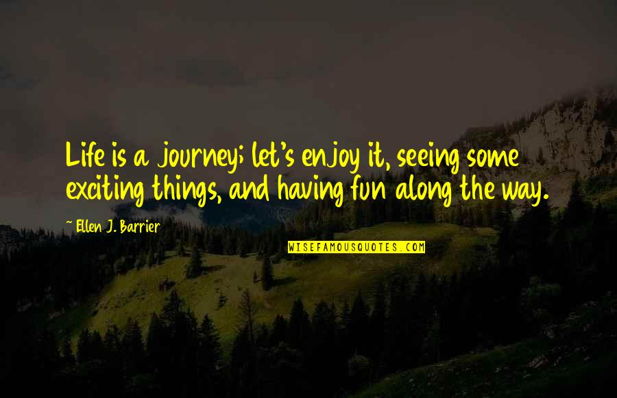 Having Fun In Life Quotes By Ellen J. Barrier: Life is a journey; let's enjoy it, seeing