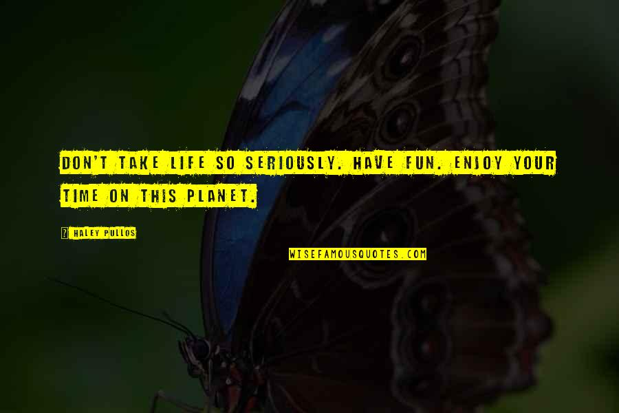 Having Fun In Life Quotes By Haley Pullos: Don't take life so seriously. Have fun. Enjoy